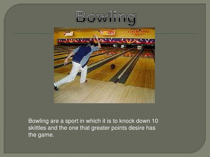 Bowling are a sport in which it is to knock down 10skittles and the one that greater points desire hasthe game.