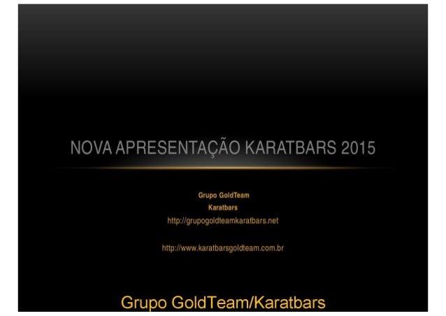 NOVA APRESENTAÇÃO KARATBARS 2015  Grupo GoIdTeam Karatbars  httpz/ /grupogoldteamkaratbarsnet  http: //www. karatbarsgoldt...
