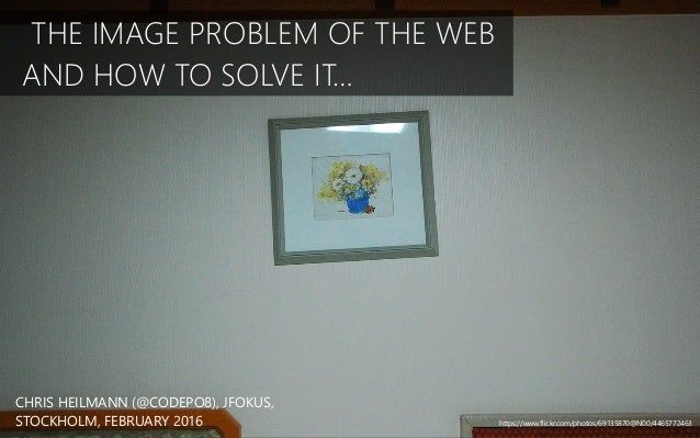 THE IMAGE PROBLEM OF THE WEB AND HOW TO SOLVE IT… CHRIS HEILMANN (@CODEPO8), JFOKUS, STOCKHOLM, FEBRUARY 2016 https://www....