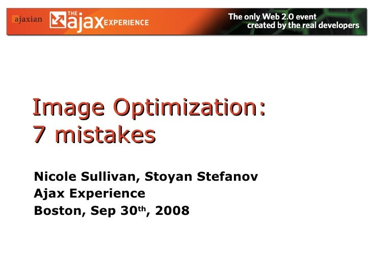 Image Optimization:  7 mistakes Nicole Sullivan, Stoyan Stefanov Ajax Experience  Boston, Sep 30 th , 2008