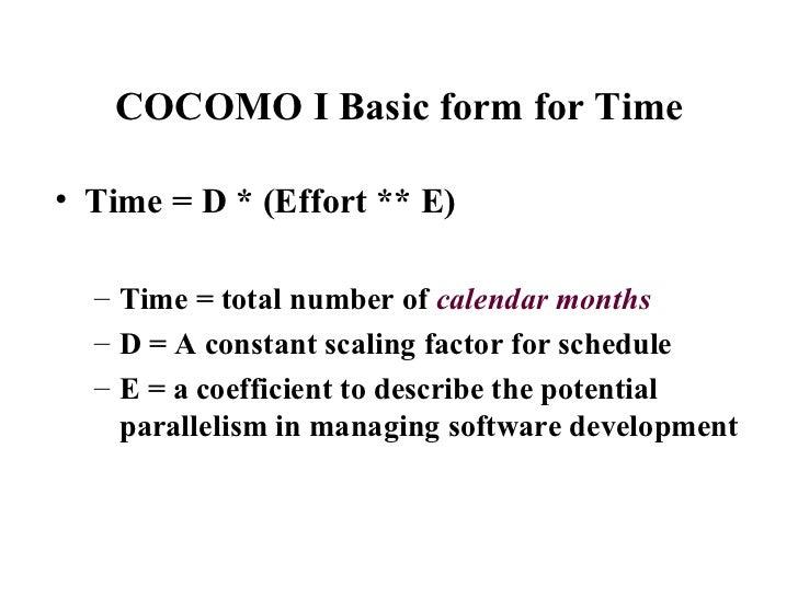COCOMO I Basic form for Time <ul><li>Time = D * (Effort ** E) </li></ul><ul><ul><li>Time = total number of  calendar month...