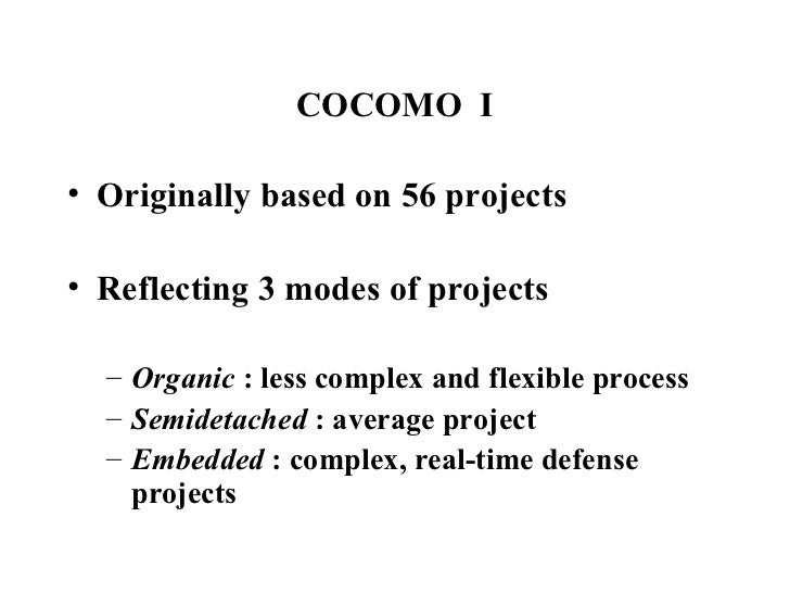 COCOMO  I <ul><li>Originally based on 56 projects </li></ul><ul><li>Reflecting 3 modes of projects </li></ul><ul><ul><li>O...