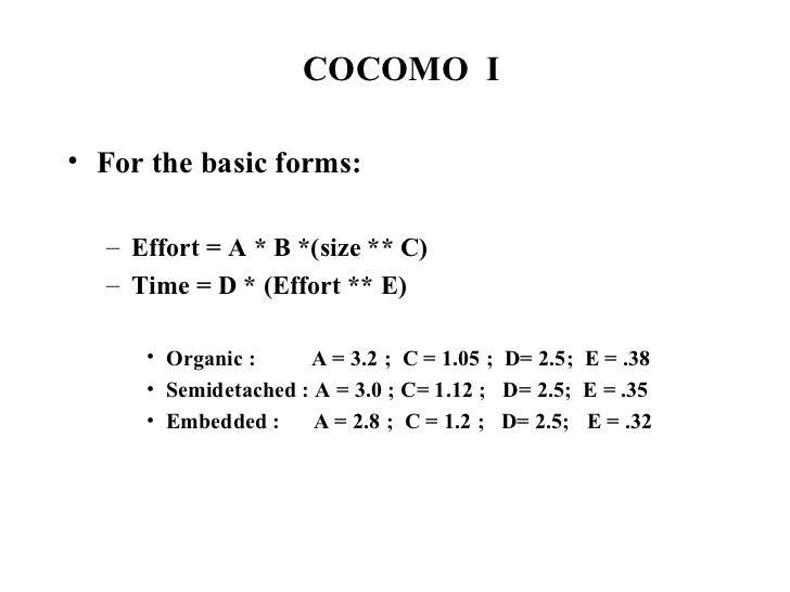 COCOMO  I <ul><li>For the basic forms: </li></ul><ul><ul><li>Effort = A * B *(size ** C) </li></ul></ul><ul><ul><li>Time =...