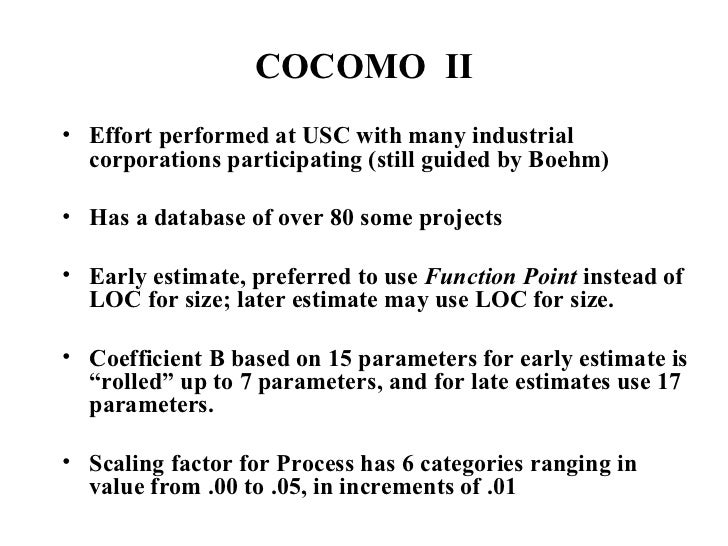 COCOMO  II <ul><li>Effort performed at USC with many industrial corporations participating (still guided by Boehm) </li></...