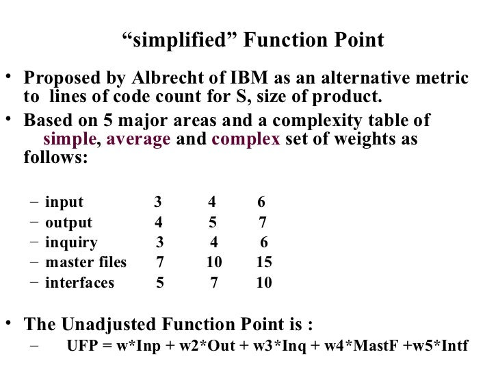 """"""" simplified"""" Function Point <ul><li>Proposed by Albrecht of IBM as an alternative metric to  lines of code count for S, s..."""