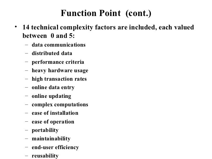Function Point  (cont.) <ul><li>14 technical complexity factors are included, each valued between  0 and 5: </li></ul><ul>...