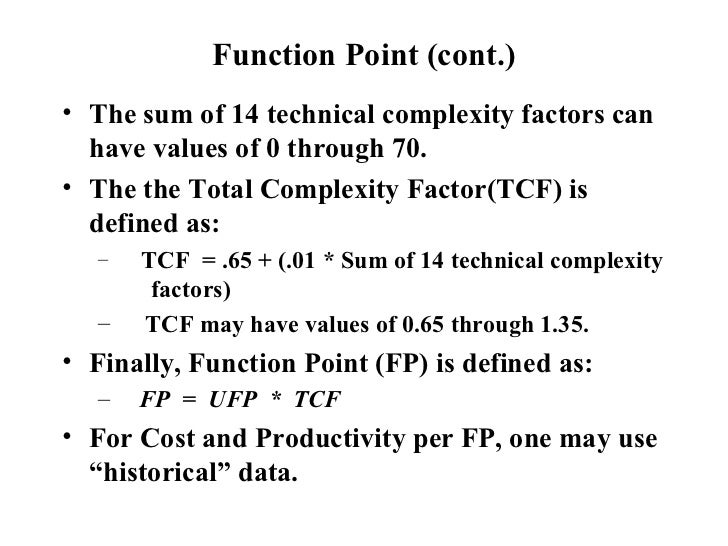Function Point (cont.) <ul><li>The sum of 14 technical complexity factors can have values of 0 through 70. </li></ul><ul><...