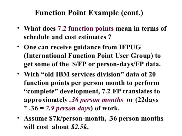 Function Point Example (cont.)  <ul><li>What does  7.2 function points  mean in terms of schedule and cost estimates ?  </...