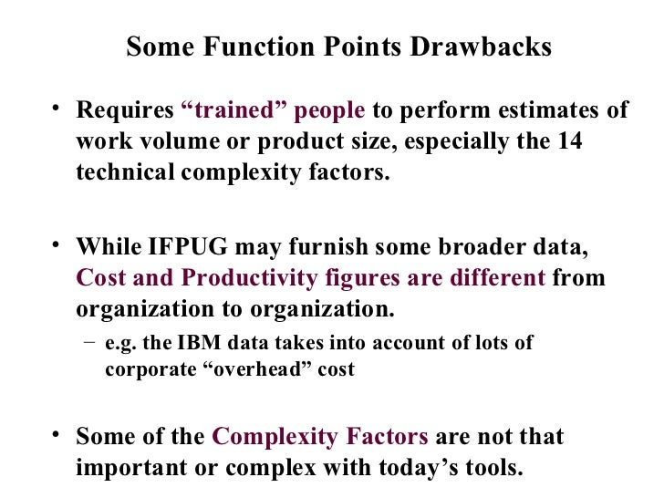 """Some Function Points Drawbacks  <ul><li>Requires  """"trained"""" people  to perform estimates of work volume or product size, e..."""