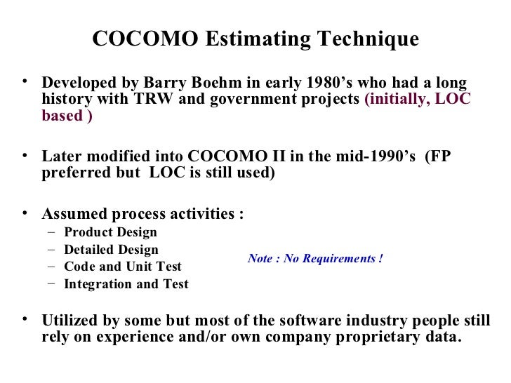 COCOMO Estimating Technique <ul><li>Developed by Barry Boehm in early 1980's who had a long history with TRW and governmen...