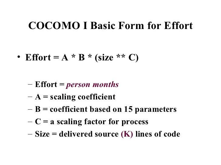 COCOMO I Basic Form for Effort <ul><li>Effort = A * B * (size ** C) </li></ul><ul><ul><li>Effort =  person months </li></u...