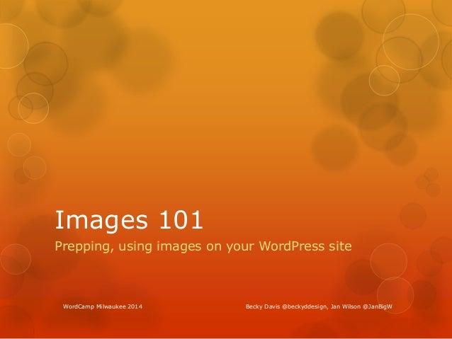 Images 101 Prepping, using images on your WordPress site WordCamp Milwaukee 2014 Becky Davis @beckyddesign, Jan Wilson @Ja...