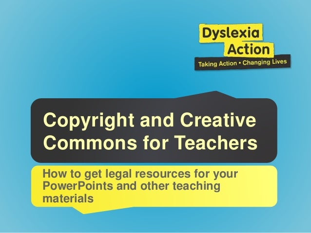 Copyright and Creative Commons for Teachers How to get legal resources for your PowerPoints and other teaching materials