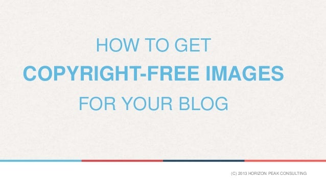 HOW TO GET  COPYRIGHT-FREE IMAGES FOR YOUR BLOG  (C) 2013 HORIZON PEAK CONSULTING