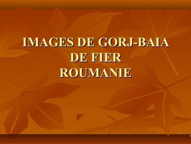 IMAGES DE GORJ-BAIAIMAGES DE GORJ-BAIA DE FIERDE FIER ROUMANIEROUMANIE