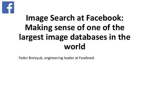 Image Search at Facebook: Making sense of one of the largest image databases in the world Fedor Borisyuk, engineering lead...