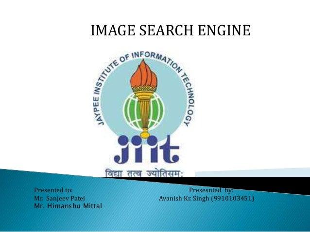 IMAGE SEARCH ENGINE Presented to: Presesnted by: Mr. Sanjeev Patel Avanish Kr. Singh (9910103451) Mr. Himanshu Mittal
