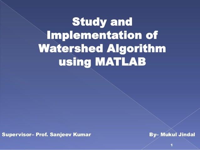 Study and             Implementation of            Watershed Algorithm               using MATLABSupervisor– Prof. Sanjeev...