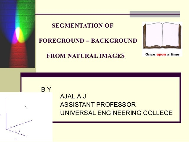 SEGMENTATION OF FOREGROUND – BACKGROUND FROM NATURAL IMAGES B Y AJAL.A.J ASSISTANT PROFESSOR UNIVERSAL ENGINEERING COLLEGE