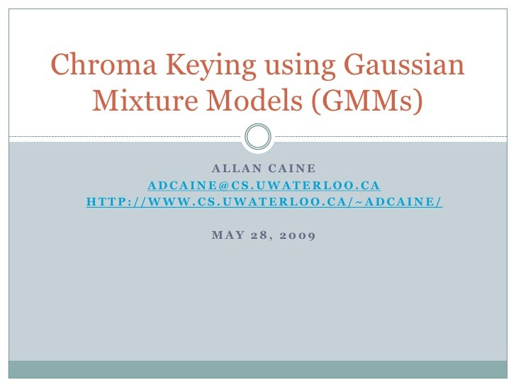 Allan caine<br />adcaine@cs.uwaterloo.ca<br />http://www.cs.uwaterloo.ca/~adcaine/<br />May 28, 2009<br />Chroma Keying us...