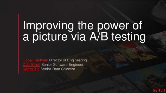 Improving the power of a picture via A/B testing Gopal Krishnan Director of Engineering Dale Elliott Senior Software Engin...