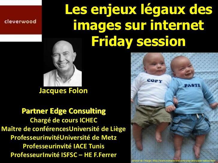 Les enjeux légaux des                     images sur internet                        Friday session            Jacques Fol...