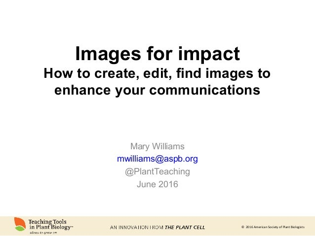 © 2016 American Society of Plant Biologists Images for impact How to create, edit, find images to enhance your communicati...
