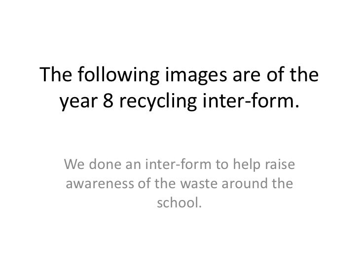 The following images are of the year 8 recycling inter-form. <br />We done an inter-form to help raise awareness of the wa...