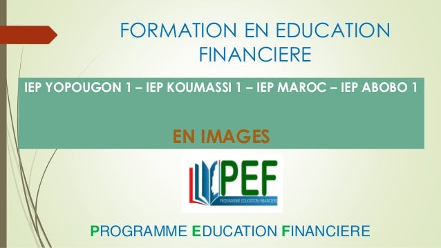 FORMATION EN EDUCATION FINANCIERE IEP YOPOUGON 1 – IEP KOUMASSI 1 – IEP MAROC – IEP ABOBO 1 EN IMAGES PROGRAMME EDUCATION ...