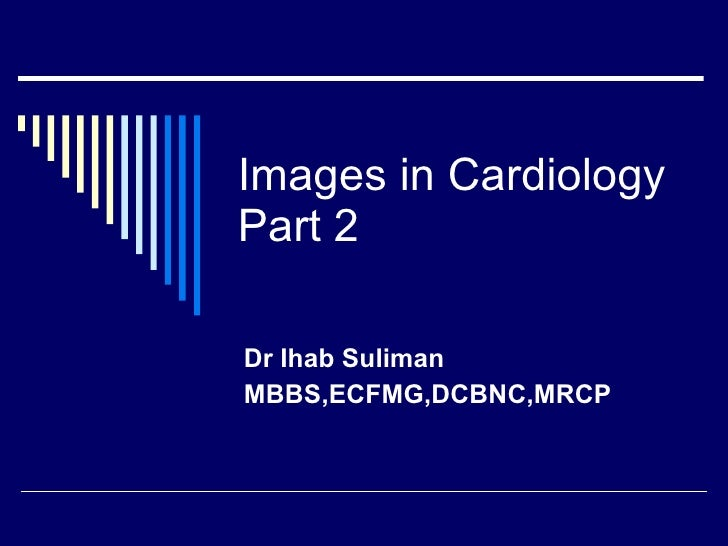 Images in Cardiology Part 2 Dr Ihab Suliman  MBBS,ECFMG,DCBNC,MRCP