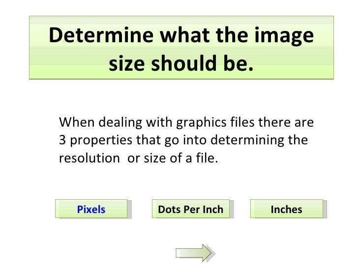 Determine what the image size should be. Pixels Dots Per Inch Inches When dealing with graphics files there are 3 properti...