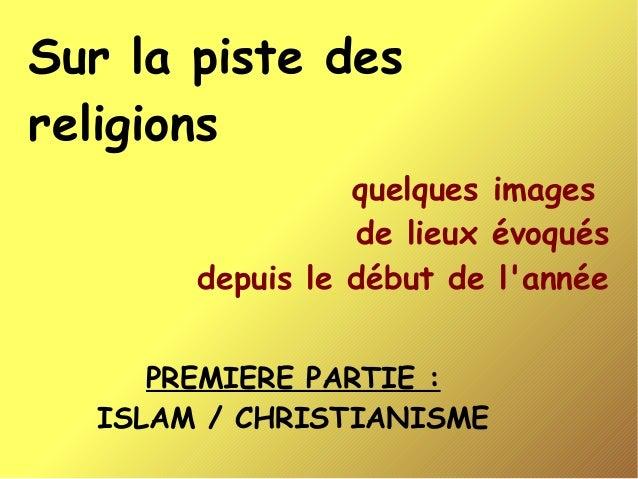 Sur la piste des religions quelques images de lieux évoqués depuis le début de l'année PREMIERE PARTIE : ISLAM / CHRISTIAN...