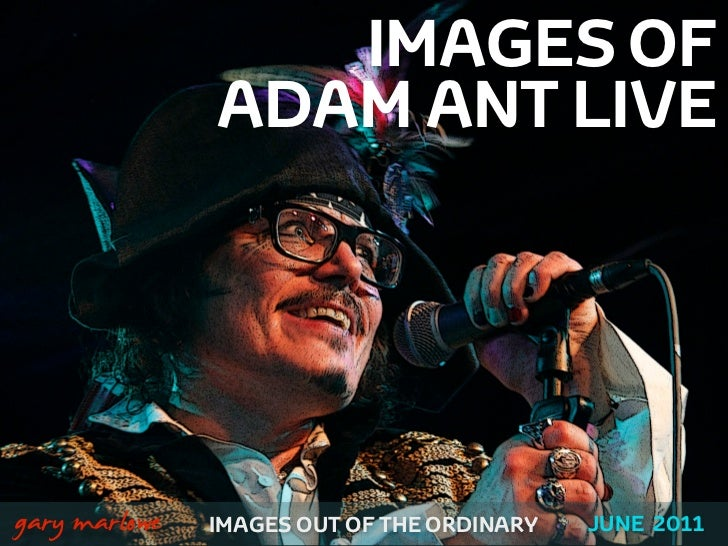 IMAGES OF                   ADAM ANT LIVE!    gary marlowe   IMAGES OUT OF THE ORDINARY   JUNE 2011
