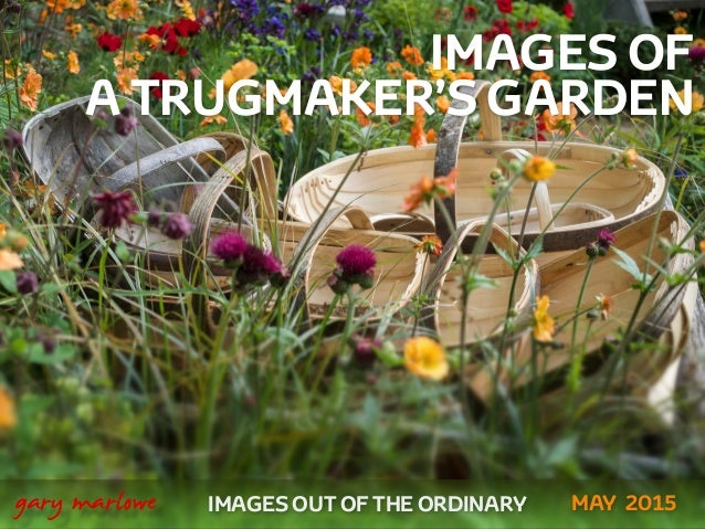 IMAGES OF A TRUGMAKER'S GARDEN ! ! IMAGES OUT OF THE ORDINARY  gary marlowe MAY 2015