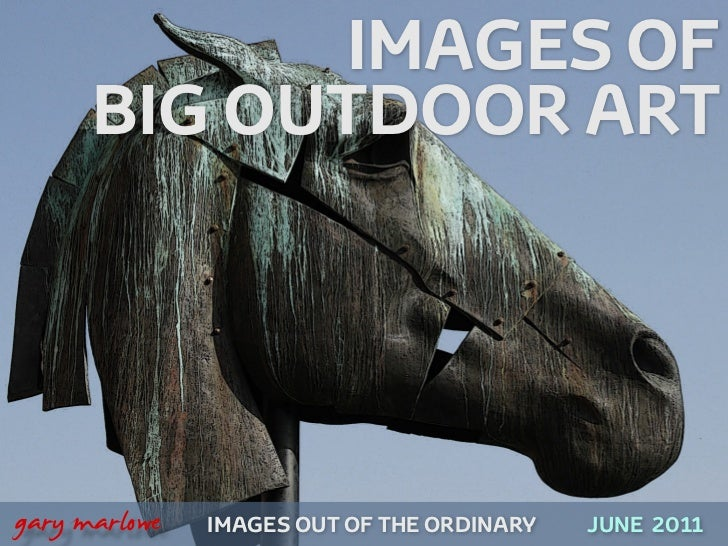 IMAGES OF          BIG OUTDOOR ART!    gary marlowe   IMAGES OUT OF THE ORDINARY   JUNE 2011