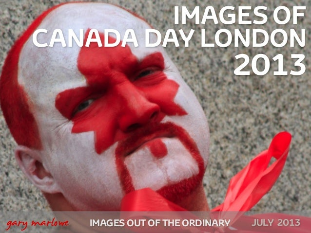 IMAGES OF CANADA DAY LONDON 2013 IMAGES OUT OF THE ORDINARY  gary marlowe JULY 2013