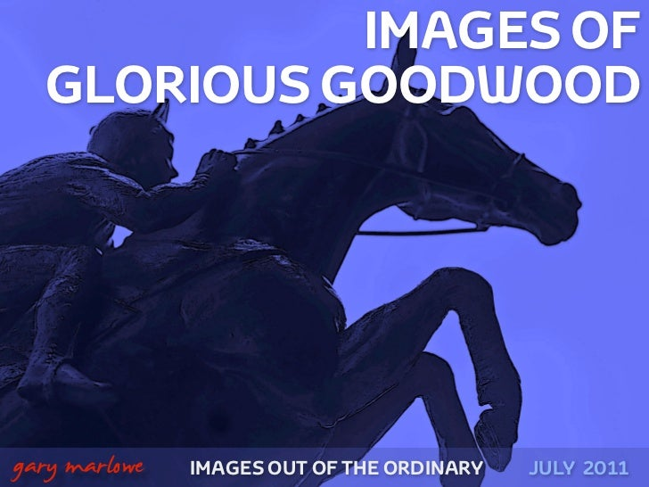 IMAGES OF      GLORIOUS GOODWOOD!    gary marlowe   IMAGES OUT OF THE ORDINARY   JULY 2011