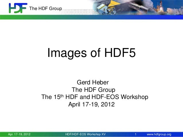 The HDF Group  Images of HDF5 Gerd Heber The HDF Group The 15th HDF and HDF-EOS Workshop April 17-19, 2012  Apr. 17-19, 20...