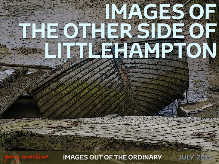 IMAGES OF       THE OTHER SIDE OF         LITTLEHAMPTON!    gary marlowe   IMAGES OUT OF THE ORDINARY   JULY 2011
