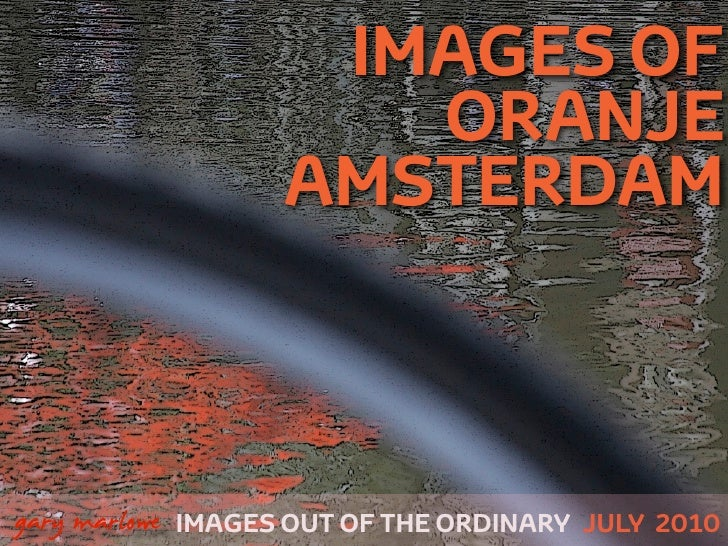 IMAGES OF                          ORANJE                       AMSTERDAM    !        gary marlowe IMAGES OUT OF THE ORDIN...