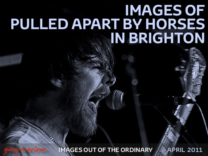 IMAGES OF     PULLED APART BY HORSES                IN BRIGHTON!    gary marlowe   IMAGES OUT OF THE ORDINARY   APRIL 2011