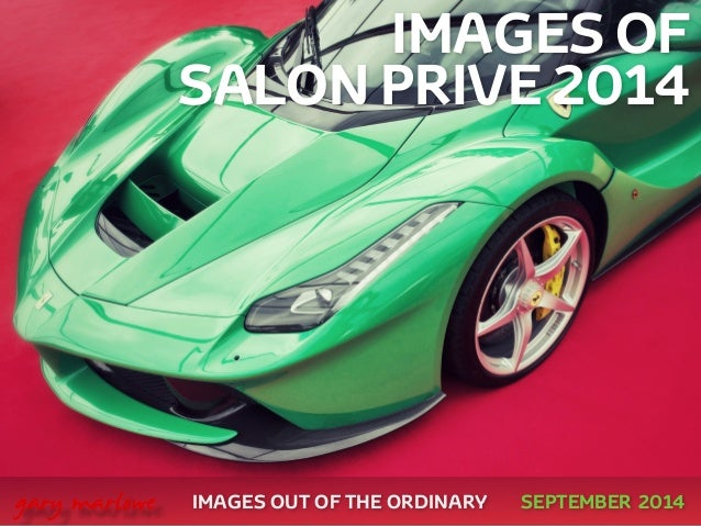 IMAGES OF  SALON PRIVE 2014  !  !  !  !  !  IMAGES OUT OF THE ORDINARY  gary marlowe SEPTEMBER 2014