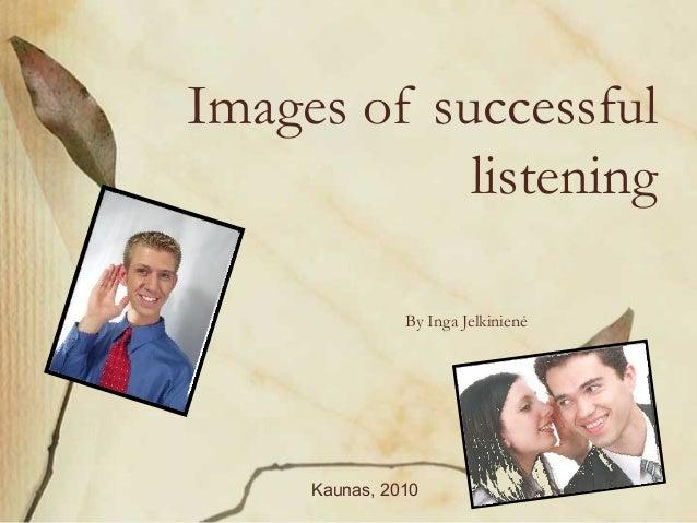 Images of successful listening By Inga Jelkinienė Kaunas, 2010