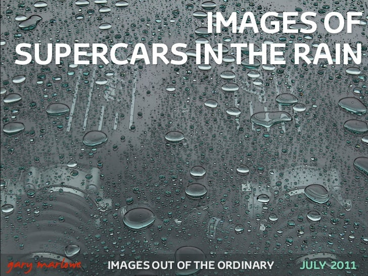IMAGES OF     SUPERCARS IN THE RAIN!    gary marlowe   IMAGES OUT OF THE ORDINARY   JULY 2011