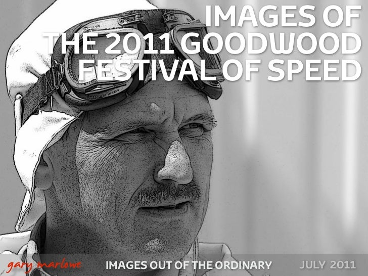 IMAGES OF         THE 2011 GOODWOOD           FESTIVAL OF SPEED!    gary marlowe   IMAGES OUT OF THE ORDINARY   JULY 2011