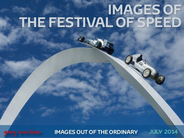 IMAGES OF THE FESTIVAL OF SPEED ! ! ! ! IMAGES OUT OF THE ORDINARY  gary marlowe JULY 2014