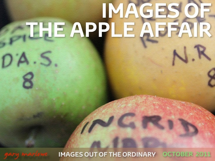 IMAGES OF         THE APPLE AFFAIR!    gary marlowe   IMAGES OUT OF THE ORDINARY   OCTOBER 2011