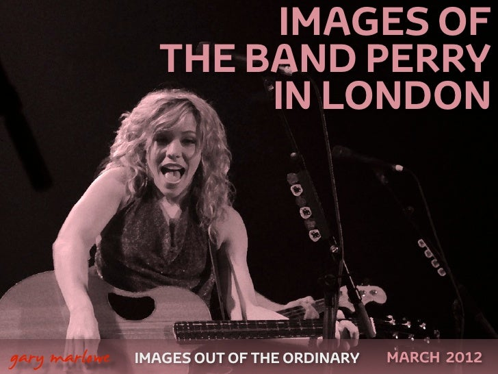 IMAGES OF                     THE BAND PERRY                          IN LONDON    gary marlowe   IMAGES OUT OF THE ORDIN...