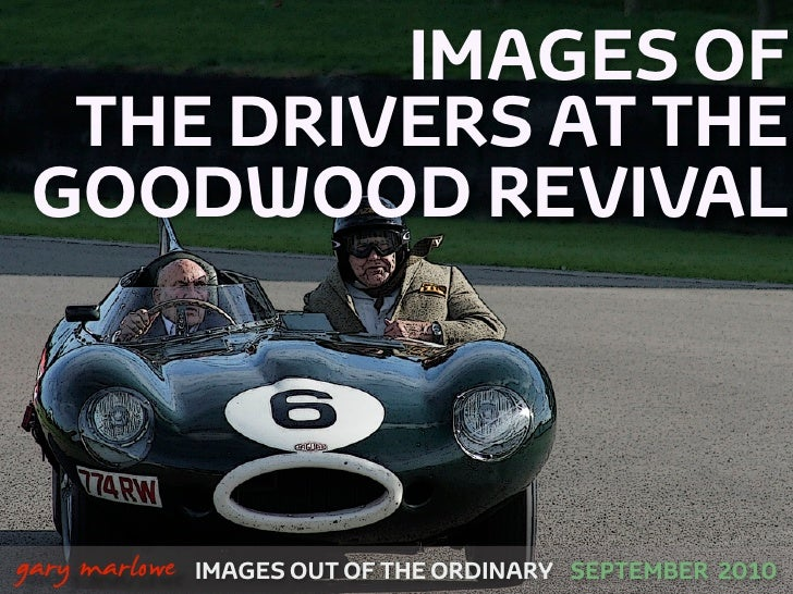 IMAGES OF       THE DRIVERS AT THE      GOODWOOD REVIVAL    !        gary marlowe   IMAGES OUT OF THE ORDINARY SEPTEMBER 2...