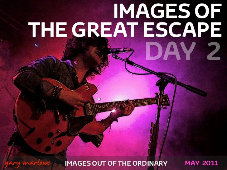 IMAGES OF          THE GREAT ESCAPE                                  DAY 2!    gary marlowe   IMAGES OUT OF THE ORDINARY  ...